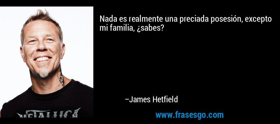 Nada es realmente una preciada posesión, excepto mi familia, ¿sabes? – James Hetfield