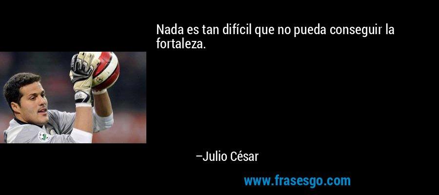 Nada es tan difícil que no pueda conseguir la fortaleza. – Julio César