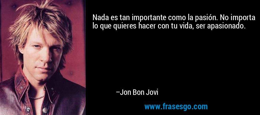 Nada es tan importante como la pasión. No importa lo que quieres hacer con tu vida, ser apasionado. – Jon Bon Jovi