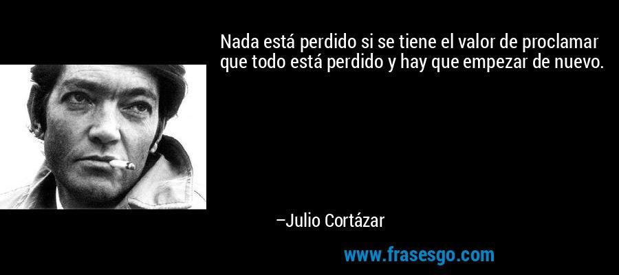 Nada está perdido si se tiene el valor de proclamar que todo está perdido y hay que empezar de nuevo. – Julio Cortázar