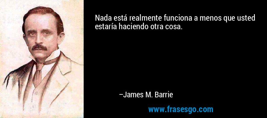 Nada está realmente funciona a menos que usted estaría haciendo otra cosa. – James M. Barrie