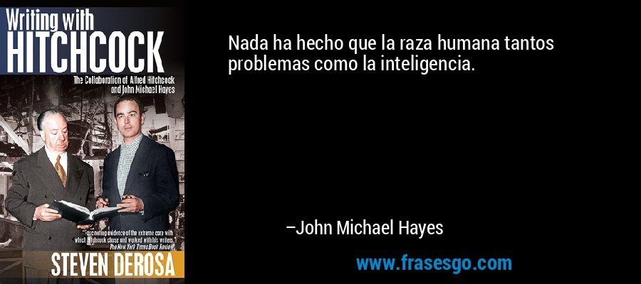 Nada ha hecho que la raza humana tantos problemas como la inteligencia. – John Michael Hayes