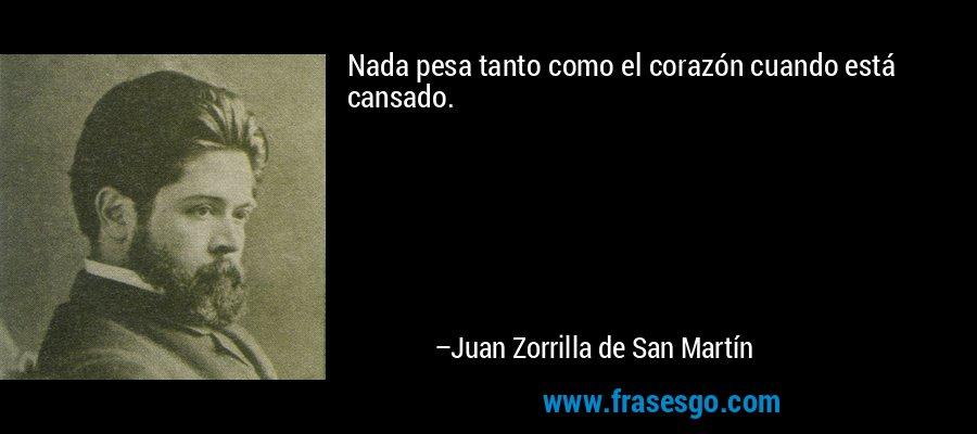 Nada pesa tanto como el corazón cuando está cansado. – Juan Zorrilla de San Martín