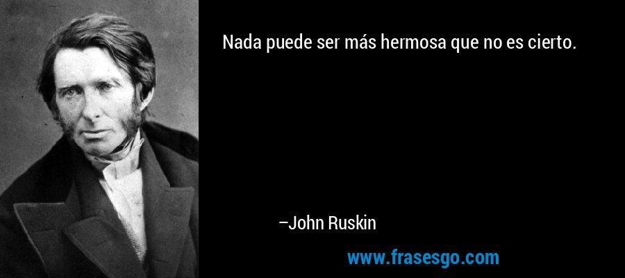 Nada puede ser más hermosa que no es cierto. – John Ruskin