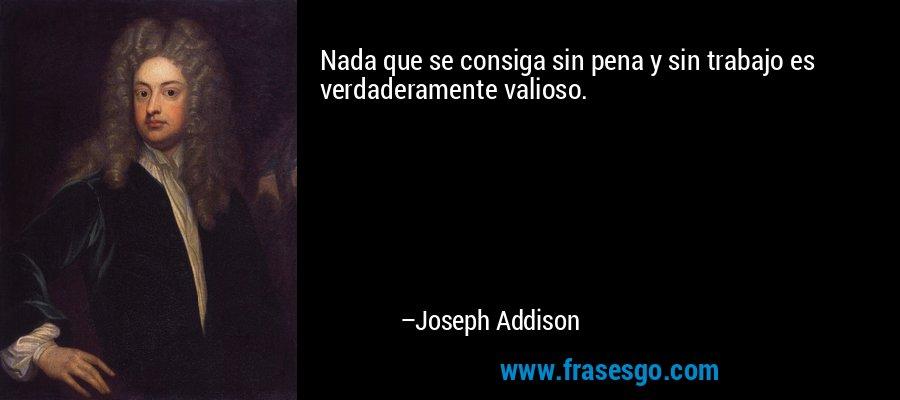 Nada que se consiga sin pena y sin trabajo es verdaderamente valioso. – Joseph Addison