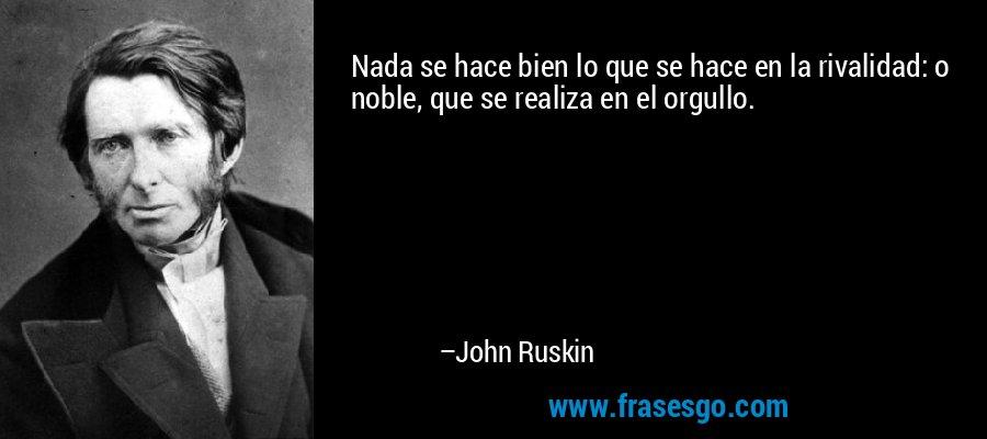 Nada se hace bien lo que se hace en la rivalidad: o noble, que se realiza en el orgullo. – John Ruskin