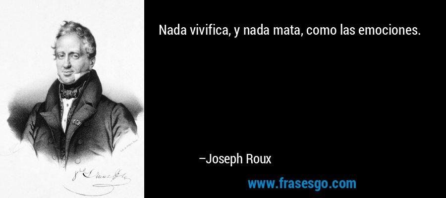 Nada vivifica, y nada mata, como las emociones. – Joseph Roux