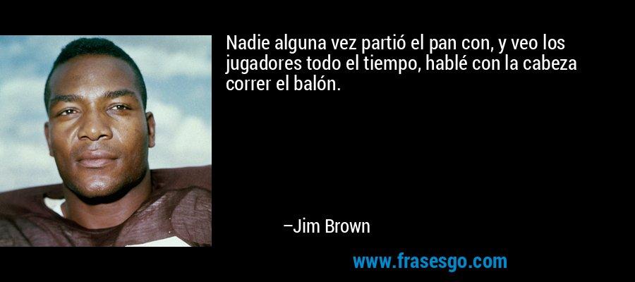 Nadie alguna vez partió el pan con, y veo los jugadores todo el tiempo, hablé con la cabeza correr el balón. – Jim Brown