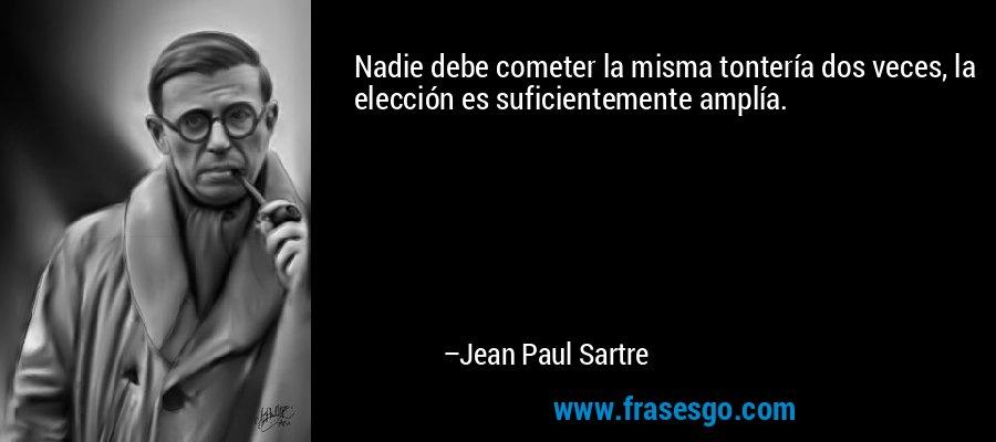 Nadie debe cometer la misma tontería dos veces, la elección es suficientemente amplía. – Jean Paul Sartre