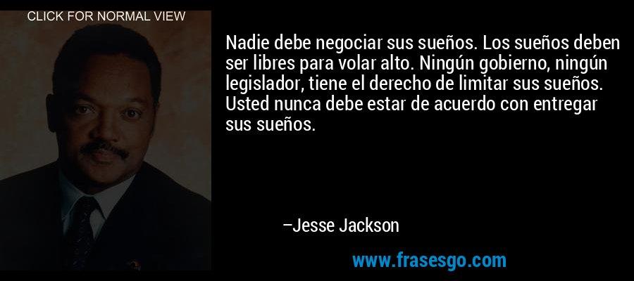 Nadie debe negociar sus sueños. Los sueños deben ser libres para volar alto. Ningún gobierno, ningún legislador, tiene el derecho de limitar sus sueños. Usted nunca debe estar de acuerdo con entregar sus sueños. – Jesse Jackson