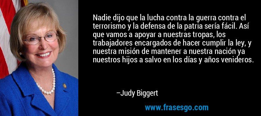 Nadie dijo que la lucha contra la guerra contra el terrorismo y la defensa de la patria sería fácil. Así que vamos a apoyar a nuestras tropas, los trabajadores encargados de hacer cumplir la ley, y nuestra misión de mantener a nuestra nación ya nuestros hijos a salvo en los días y años venideros. – Judy Biggert