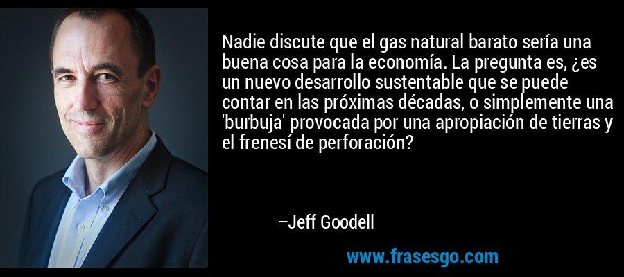 Nadie discute que el gas natural barato sería una buena cosa para la economía. La pregunta es, ¿es un nuevo desarrollo sustentable que se puede contar en las próximas décadas, o simplemente una 'burbuja' provocada por una apropiación de tierras y el frenesí de perforación? – Jeff Goodell