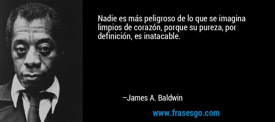 Nadie es más peligroso de lo que se imagina limpios de corazón, porque su pureza, por definición, es inatacable. – James A. Baldwin