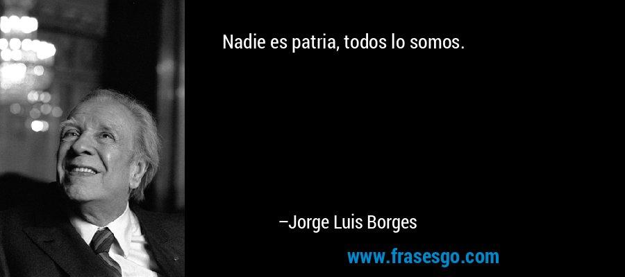 Nadie es patria, todos lo somos. – Jorge Luis Borges
