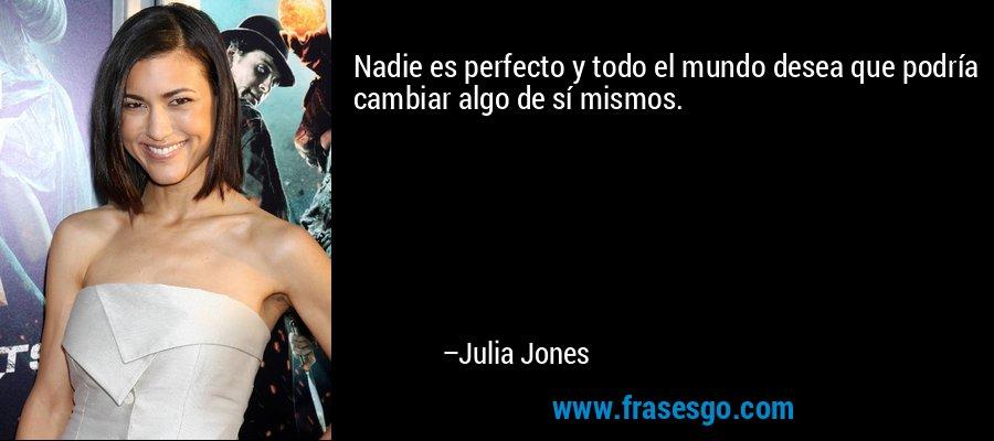 Nadie es perfecto y todo el mundo desea que podría cambiar algo de sí mismos. – Julia Jones