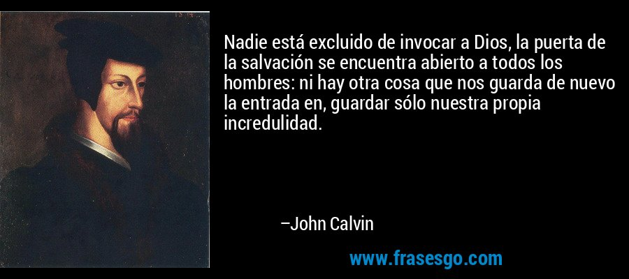 Nadie está excluido de invocar a Dios, la puerta de la salvación se encuentra abierto a todos los hombres: ni hay otra cosa que nos guarda de nuevo la entrada en, guardar sólo nuestra propia incredulidad. – John Calvin