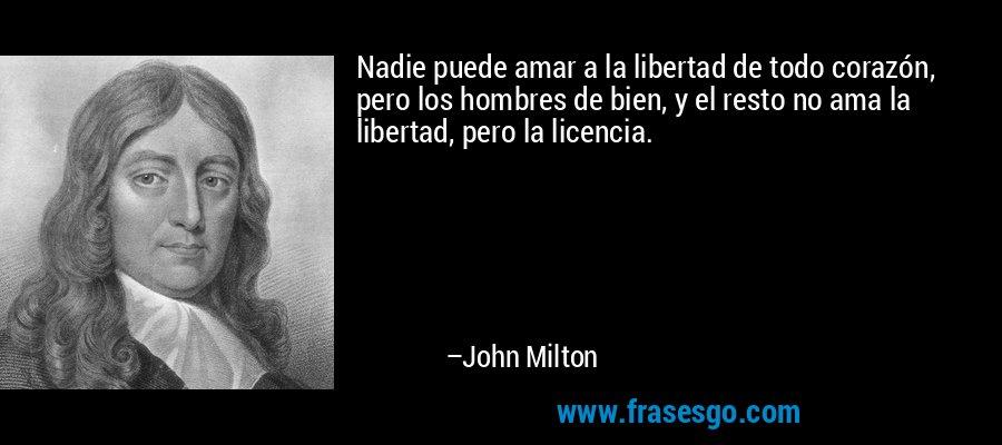 Nadie puede amar a la libertad de todo corazón, pero los hombres de bien, y el resto no ama la libertad, pero la licencia. – John Milton