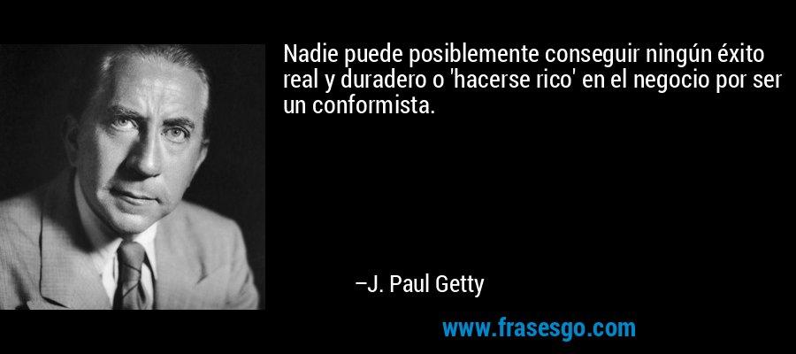 Nadie puede posiblemente conseguir ningún éxito real y duradero o 'hacerse rico' en el negocio por ser un conformista. – J. Paul Getty