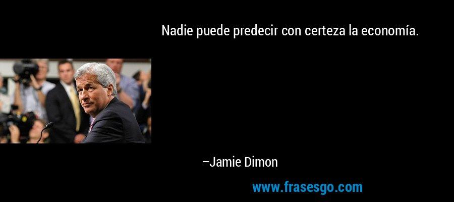 Nadie puede predecir con certeza la economía. – Jamie Dimon