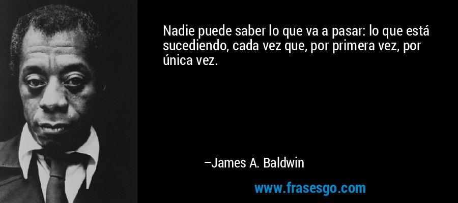 Nadie puede saber lo que va a pasar: lo que está sucediendo, cada vez que, por primera vez, por única vez. – James A. Baldwin