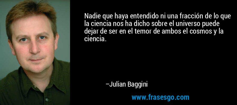 Nadie que haya entendido ni una fracción de lo que la ciencia nos ha dicho sobre el universo puede dejar de ser en el temor de ambos el cosmos y la ciencia. – Julian Baggini