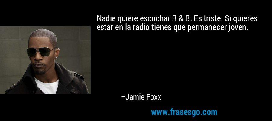 Nadie quiere escuchar R & B. Es triste. Si quieres estar en la radio tienes que permanecer joven. – Jamie Foxx