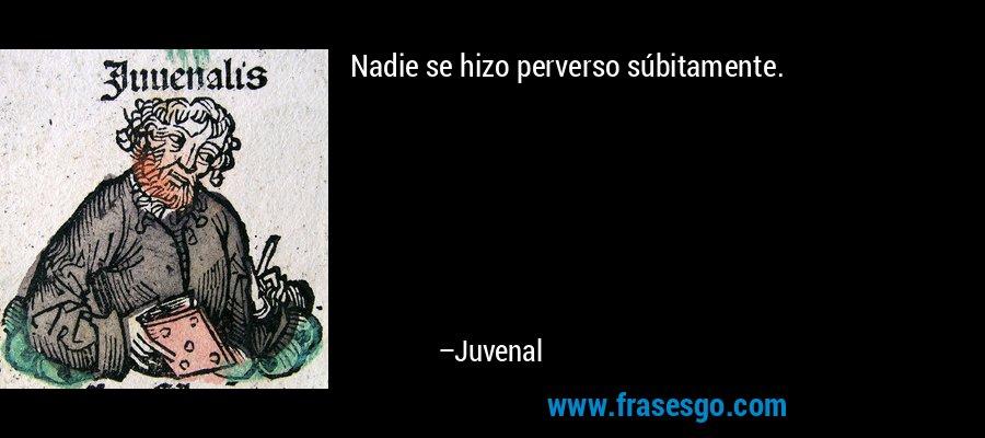 Nadie se hizo perverso súbitamente. – Juvenal