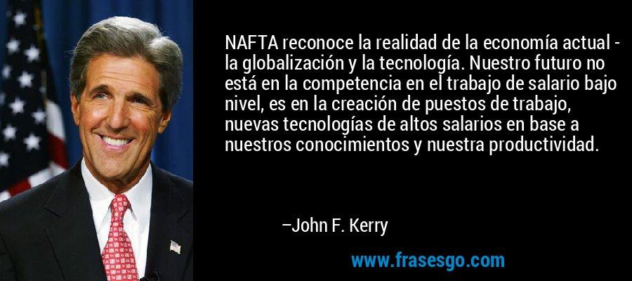 NAFTA reconoce la realidad de la economía actual - la globalización y la tecnología. Nuestro futuro no está en la competencia en el trabajo de salario bajo nivel, es en la creación de puestos de trabajo, nuevas tecnologías de altos salarios en base a nuestros conocimientos y nuestra productividad. – John F. Kerry