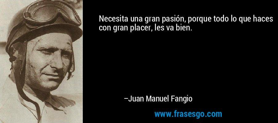 Necesita una gran pasión, porque todo lo que haces con gran placer, les va bien. – Juan Manuel Fangio