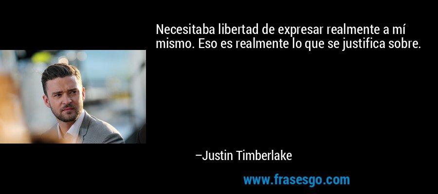 Necesitaba libertad de expresar realmente a mí mismo. Eso es realmente lo que se justifica sobre. – Justin Timberlake