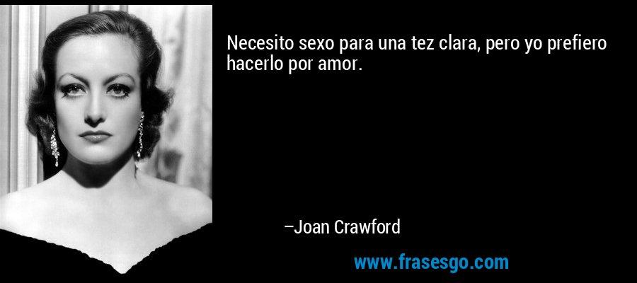 Necesito sexo para una tez clara, pero yo prefiero hacerlo por amor. – Joan Crawford