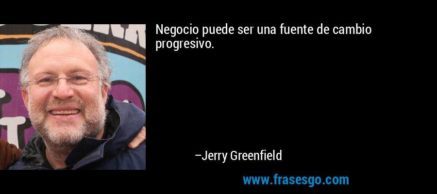 Negocio puede ser una fuente de cambio progresivo. – Jerry Greenfield