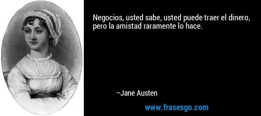 Negocios, usted sabe, usted puede traer el dinero, pero la amistad raramente lo hace. – Jane Austen