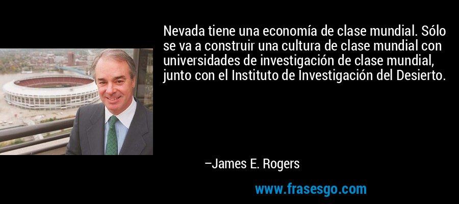 Nevada tiene una economía de clase mundial. Sólo se va a construir una cultura de clase mundial con universidades de investigación de clase mundial, junto con el Instituto de Investigación del Desierto. – James E. Rogers