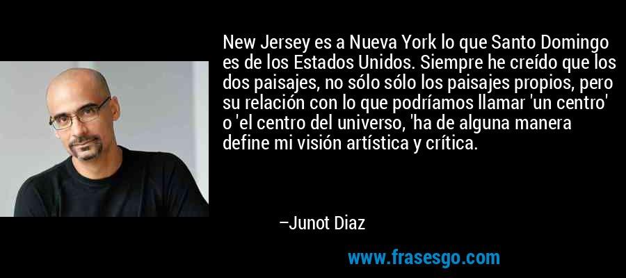 New Jersey es a Nueva York lo que Santo Domingo es de los Estados Unidos. Siempre he creído que los dos paisajes, no sólo sólo los paisajes propios, pero su relación con lo que podríamos llamar 'un centro' o 'el centro del universo, 'ha de alguna manera define mi visión artística y crítica. – Junot Diaz