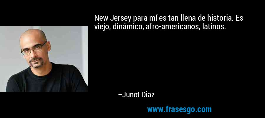 New Jersey para mí es tan llena de historia. Es viejo, dinámico, afro-americanos, latinos. – Junot Diaz
