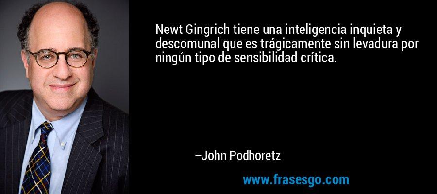 Newt Gingrich tiene una inteligencia inquieta y descomunal que es trágicamente sin levadura por ningún tipo de sensibilidad crítica. – John Podhoretz