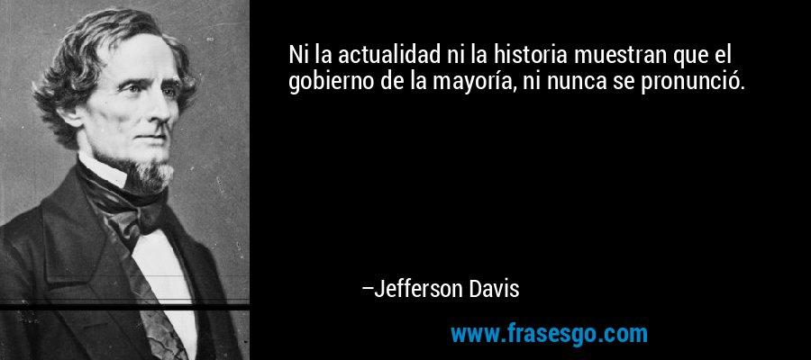 Ni la actualidad ni la historia muestran que el gobierno de la mayoría, ni nunca se pronunció. – Jefferson Davis