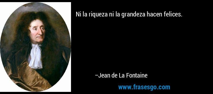 Ni la riqueza ni la grandeza hacen felices. – Jean de La Fontaine