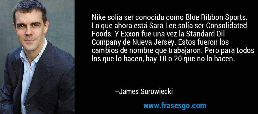 Nike solía ser conocido como Blue Ribbon Sports. Lo que ahora está Sara Lee solía ser Consolidated Foods. Y Exxon fue una vez la Standard Oil Company de Nueva Jersey. Estos fueron los cambios de nombre que trabajaron. Pero para todos los que lo hacen, hay 10 o 20 que no lo hacen. – James Surowiecki
