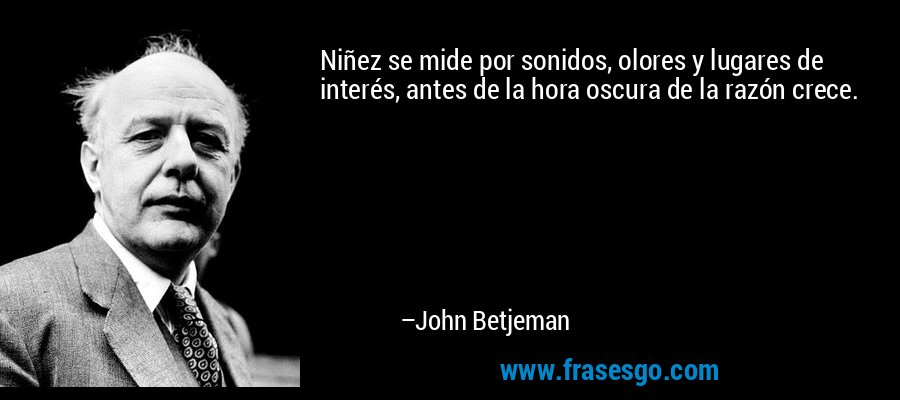 Niñez se mide por sonidos, olores y lugares de interés, antes de la hora oscura de la razón crece. – John Betjeman