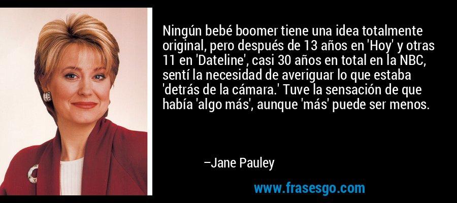 Ningún bebé boomer tiene una idea totalmente original, pero después de 13 años en 'Hoy' y otras 11 en 'Dateline', casi 30 años en total en la NBC, sentí la necesidad de averiguar lo que estaba 'detrás de la cámara.' Tuve la sensación de que había 'algo más', aunque 'más' puede ser menos. – Jane Pauley