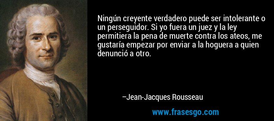 Ningún creyente verdadero puede ser intolerante o un perseguidor. Si yo fuera un juez y la ley permitiera la pena de muerte contra los ateos, me gustaría empezar por enviar a la hoguera a quien denunció a otro. – Jean-Jacques Rousseau