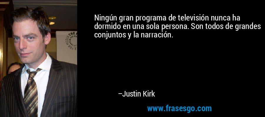 Ningún gran programa de televisión nunca ha dormido en una sola persona. Son todos de grandes conjuntos y la narración. – Justin Kirk