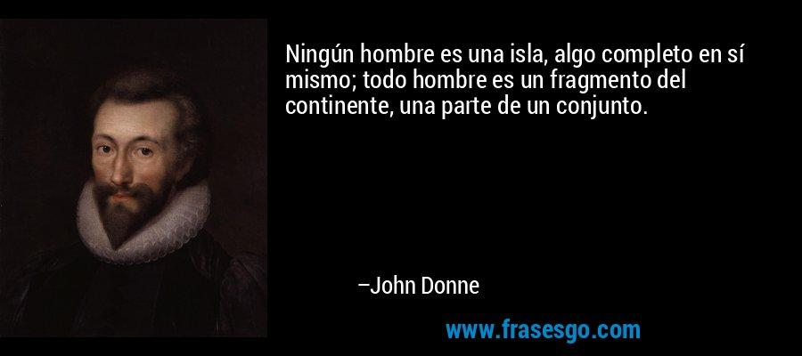 Ningún hombre es una isla, algo completo en sí mismo; todo hombre es un fragmento del continente, una parte de un conjunto. – John Donne