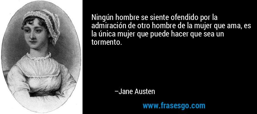 Ningún hombre se siente ofendido por la admiración de otro hombre de la mujer que ama, es la única mujer que puede hacer que sea un tormento. – Jane Austen