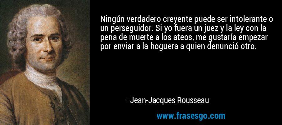 Ningún verdadero creyente puede ser intolerante o un perseguidor. Si yo fuera un juez y la ley con la pena de muerte a los ateos, me gustaría empezar por enviar a la hoguera a quien denunció otro. – Jean-Jacques Rousseau