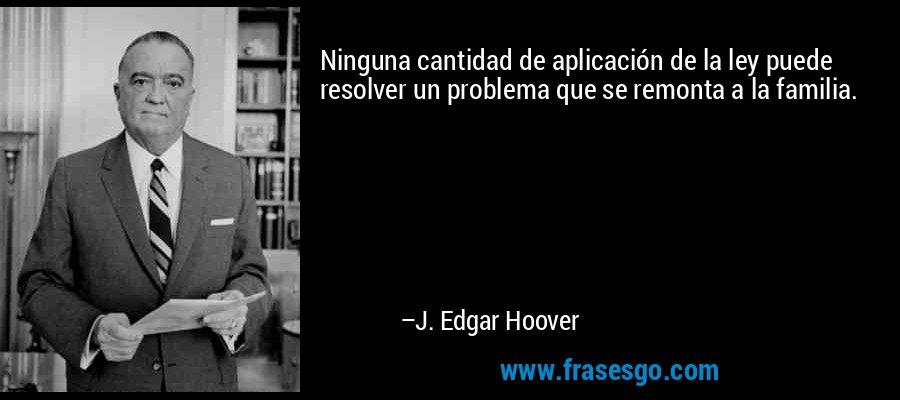 Ninguna cantidad de aplicación de la ley puede resolver un problema que se remonta a la familia. – J. Edgar Hoover