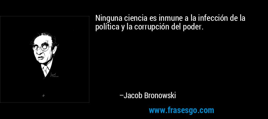 Ninguna ciencia es inmune a la infección de la política y la corrupción del poder. – Jacob Bronowski
