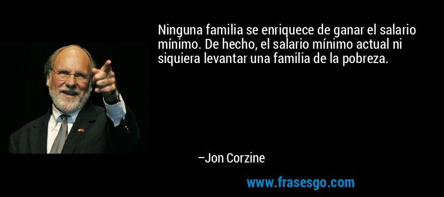 Ninguna familia se enriquece de ganar el salario mínimo. De hecho, el salario mínimo actual ni siquiera levantar una familia de la pobreza. – Jon Corzine